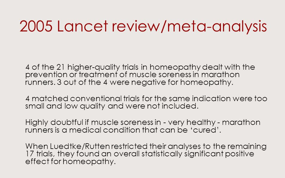 2005 Lancet review/meta-analysis 4 of the 21 higher-quality trials in homeopathy dealt with the prevention or treatment of muscle soreness in marathon runners.
