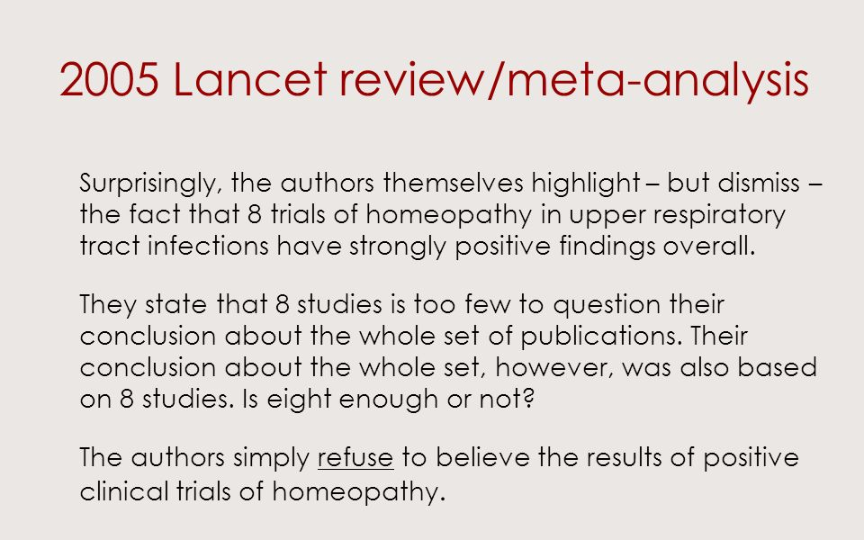 2005 Lancet review/meta-analysis Surprisingly, the authors themselves highlight – but dismiss – the fact that 8 trials of homeopathy in upper respiratory tract infections have strongly positive findings overall.