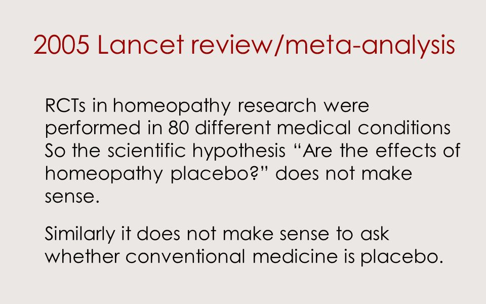 2005 Lancet review/meta-analysis RCTs in homeopathy research were performed in 80 different medical conditions So the scientific hypothesis Are the effects of homeopathy placebo.