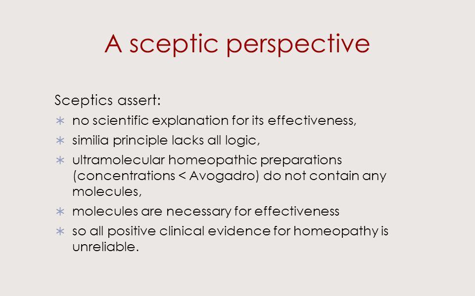 A sceptic perspective Sceptics assert: no scientific explanation for its effectiveness, similia principle lacks all logic, ultramolecular homeopathic