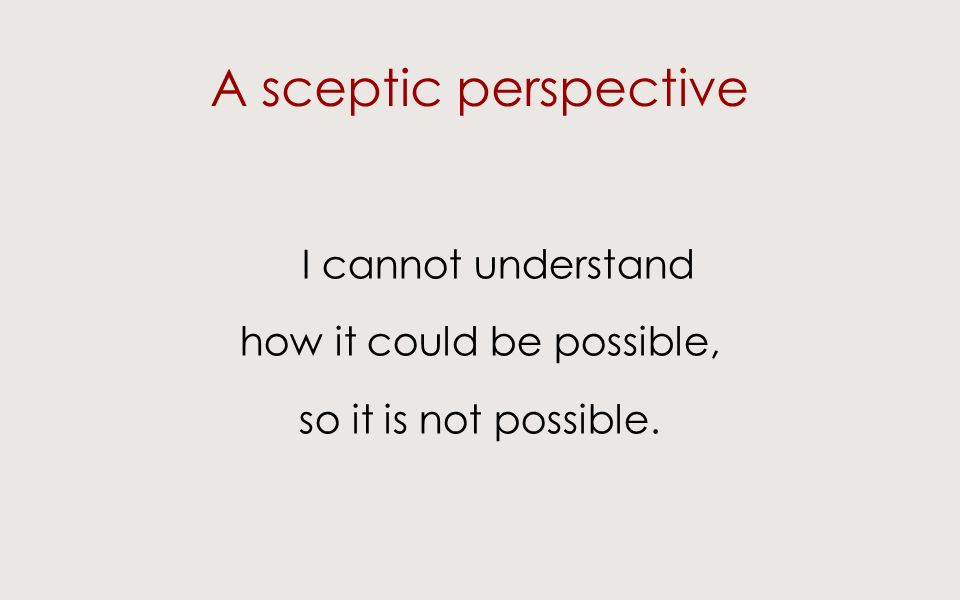 A sceptic perspective I cannot understand how it could be possible, so it is not possible.