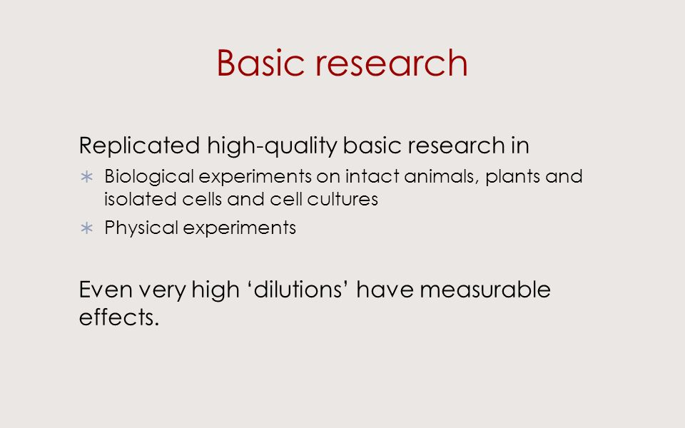Basic research Replicated high-quality basic research in Biological experiments on intact animals, plants and isolated cells and cell cultures Physical experiments Even very high dilutions have measurable effects.