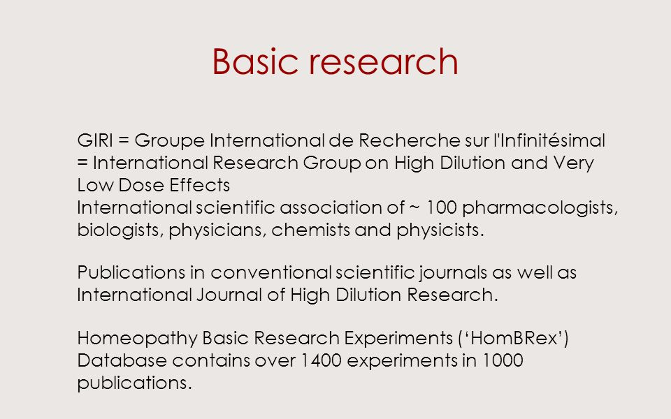 Basic research GIRI = Groupe International de Recherche sur l Infinitésimal = International Research Group on High Dilution and Very Low Dose Effects International scientific association of ~ 100 pharmacologists, biologists, physicians, chemists and physicists.