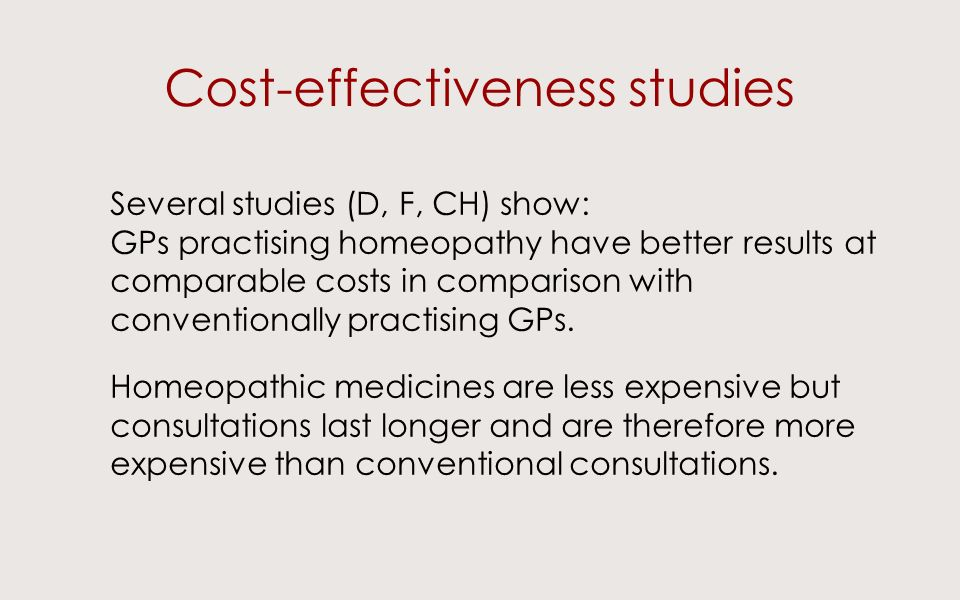 Cost-effectiveness studies Several studies (D, F, CH) show: GPs practising homeopathy have better results at comparable costs in comparison with conventionally practising GPs.