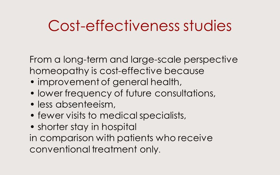 Cost-effectiveness studies From a long-term and large-scale perspective homeopathy is cost-effective because improvement of general health, lower frequency of future consultations, less absenteeism, fewer visits to medical specialists, shorter stay in hospital in comparison with patients who receive conventional treatment only.