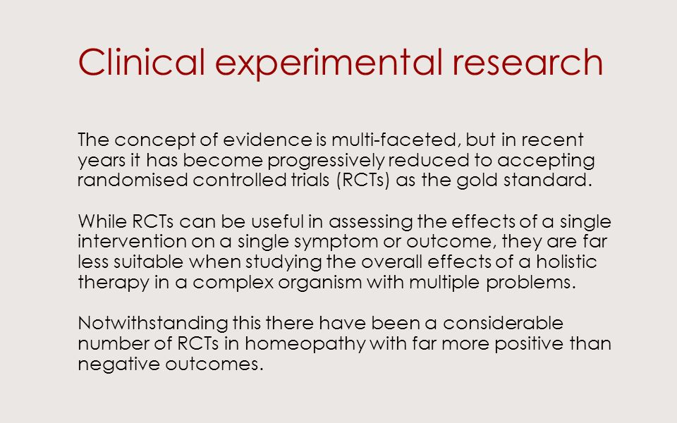 Clinical experimental research The concept of evidence is multi-faceted, but in recent years it has become progressively reduced to accepting randomised controlled trials (RCTs) as the gold standard.