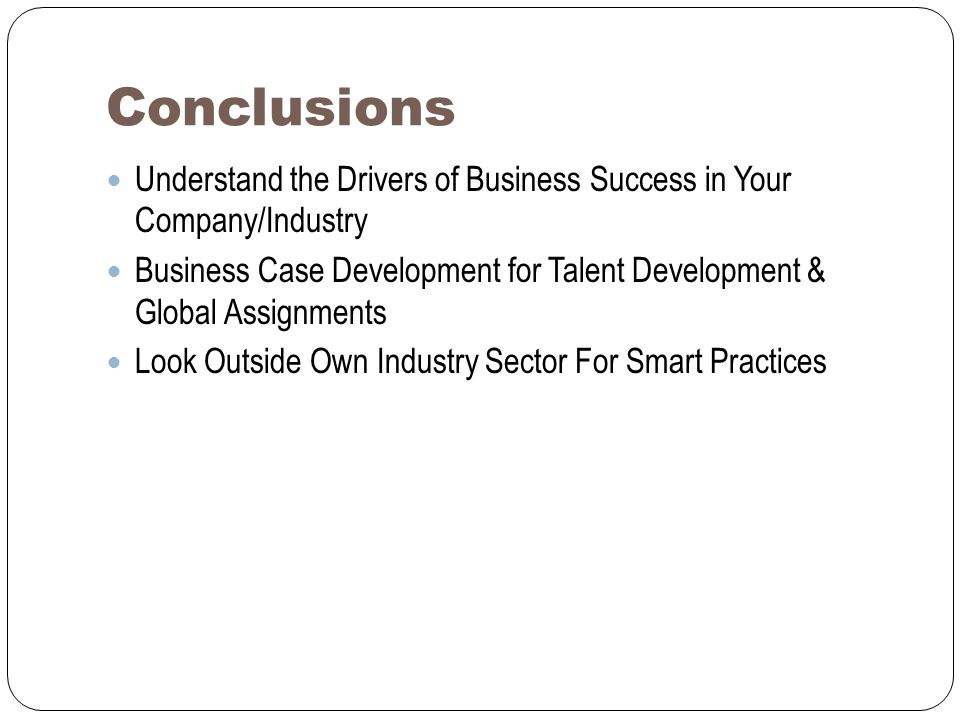 Conclusions Understand the Drivers of Business Success in Your Company/Industry Business Case Development for Talent Development & Global Assignments Look Outside Own Industry Sector For Smart Practices