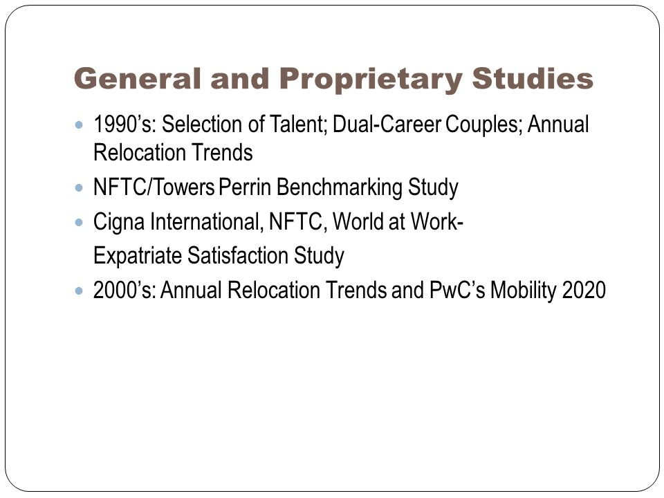 General and Proprietary Studies 1990s: Selection of Talent; Dual-Career Couples; Annual Relocation Trends NFTC/Towers Perrin Benchmarking Study Cigna International, NFTC, World at Work- Expatriate Satisfaction Study 2000s: Annual Relocation Trends and PwCs Mobility 2020