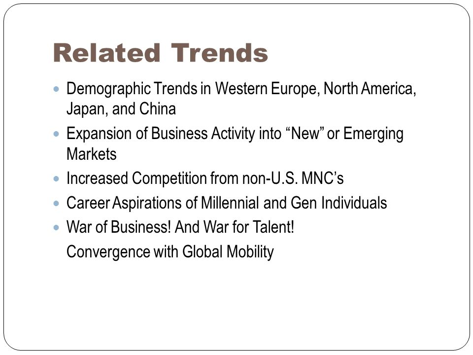 Related Trends Demographic Trends in Western Europe, North America, Japan, and China Expansion of Business Activity into New or Emerging Markets Increased Competition from non-U.S.