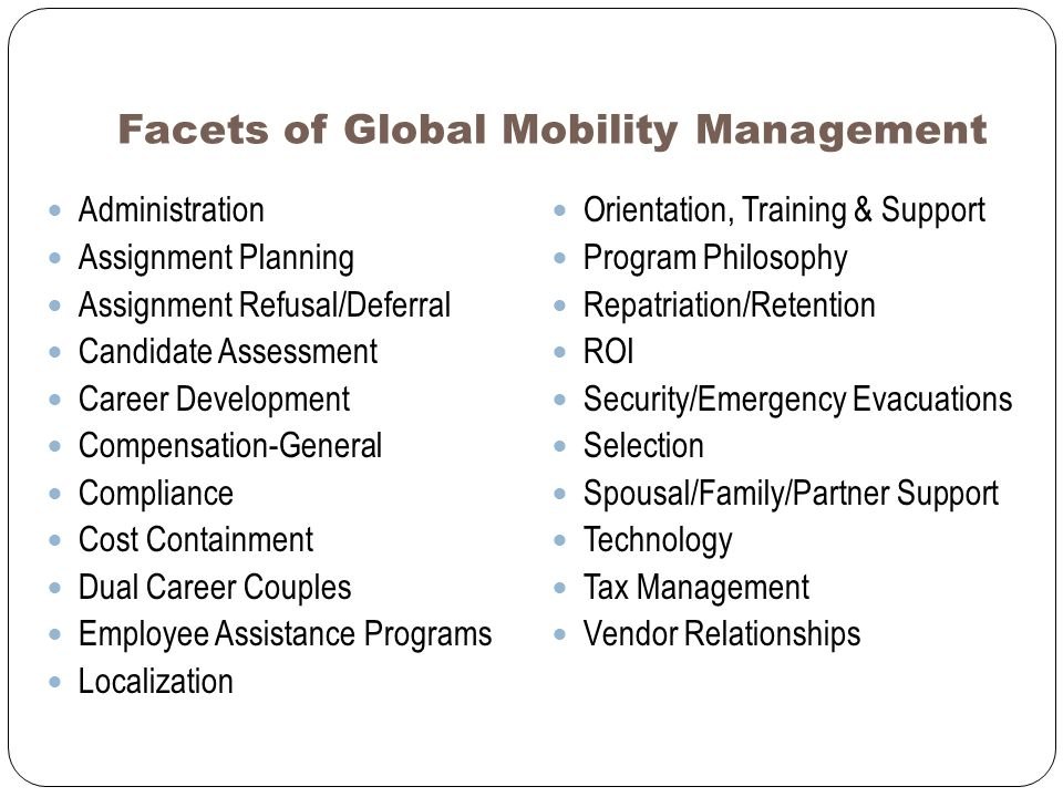 Facets of Global Mobility Management Administration Assignment Planning Assignment Refusal/Deferral Candidate Assessment Career Development Compensation-General Compliance Cost Containment Dual Career Couples Employee Assistance Programs Localization Orientation, Training & Support Program Philosophy Repatriation/Retention ROI Security/Emergency Evacuations Selection Spousal/Family/Partner Support Technology Tax Management Vendor Relationships