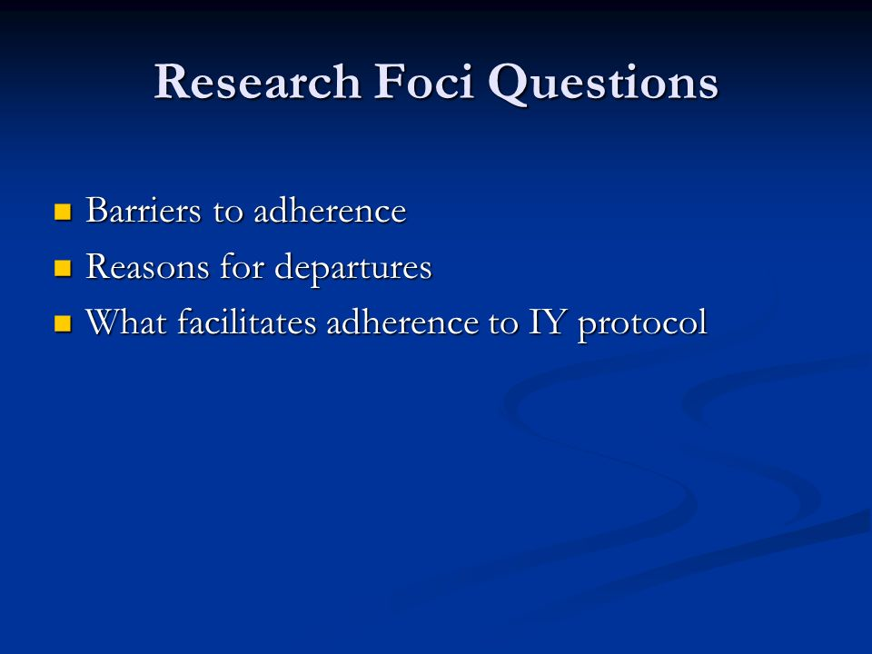 Research Foci Questions Barriers to adherence Barriers to adherence Reasons for departures Reasons for departures What facilitates adherence to IY protocol What facilitates adherence to IY protocol