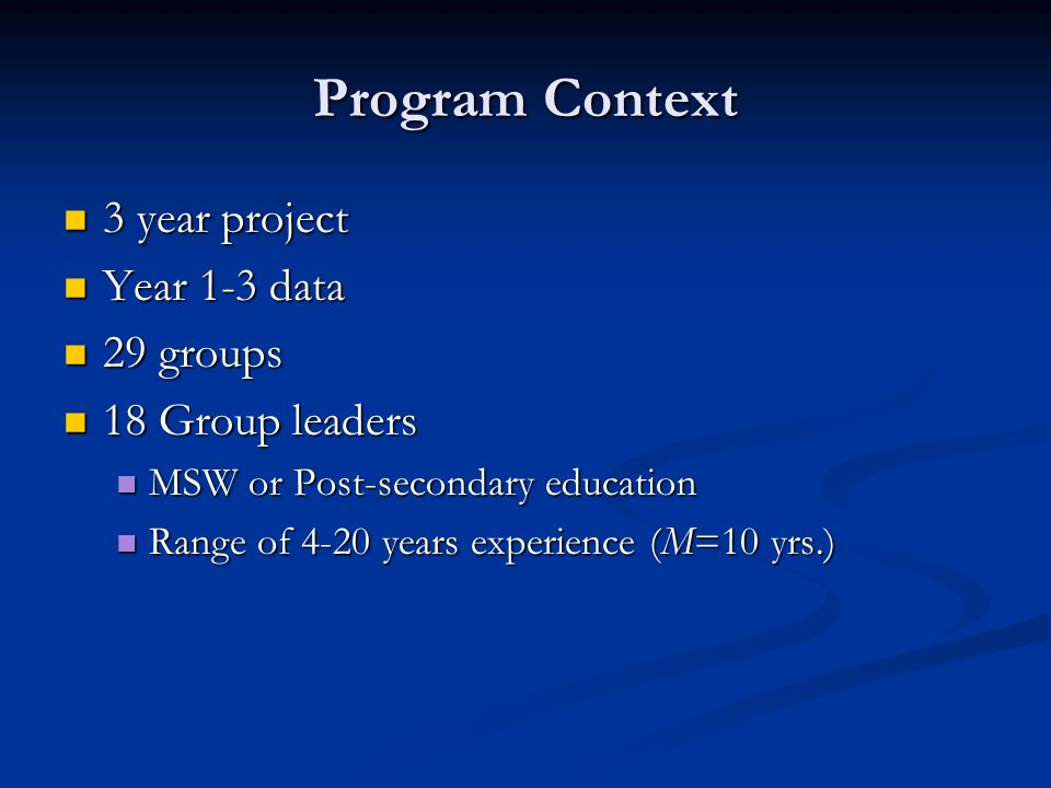 Program Context 3 year project 3 year project Year 1-3 data Year 1-3 data 29 groups 29 groups 18 Group leaders 18 Group leaders MSW or Post-secondary education MSW or Post-secondary education Range of 4-20 years experience (M=10 yrs.) Range of 4-20 years experience (M=10 yrs.)