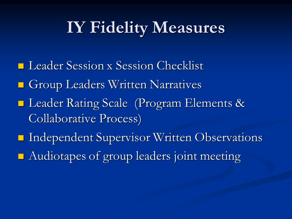 IY Fidelity Measures Leader Session x Session Checklist Leader Session x Session Checklist Group Leaders Written Narratives Group Leaders Written Narratives Leader Rating Scale (Program Elements & Collaborative Process) Leader Rating Scale (Program Elements & Collaborative Process) Independent Supervisor Written Observations Independent Supervisor Written Observations Audiotapes of group leaders joint meeting Audiotapes of group leaders joint meeting