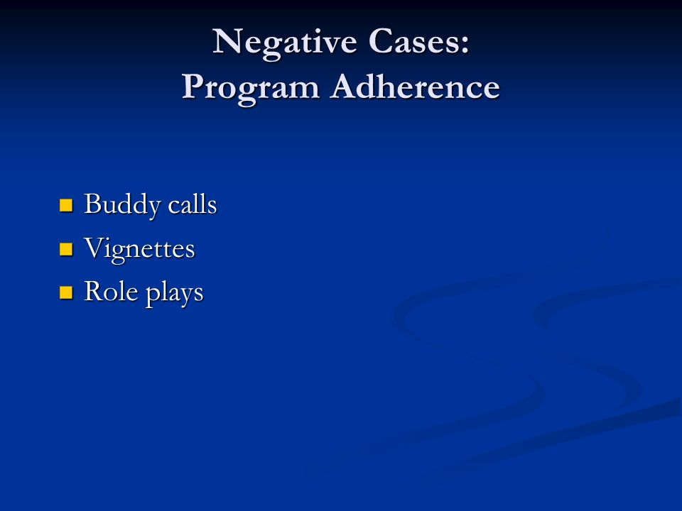 Negative Cases: Program Adherence Buddy calls Buddy calls Vignettes Vignettes Role plays Role plays
