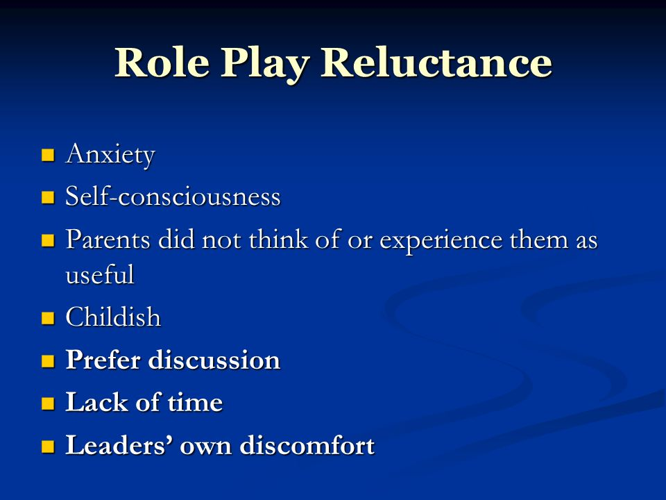 Role Play Reluctance Anxiety Anxiety Self-consciousness Self-consciousness Parents did not think of or experience them as useful Parents did not think of or experience them as useful Childish Childish Prefer discussion Prefer discussion Lack of time Lack of time Leaders own discomfort Leaders own discomfort