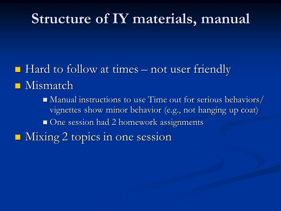 Structure of IY materials, manual Hard to follow at times – not user friendly Hard to follow at times – not user friendly Mismatch Mismatch Manual instructions to use Time out for serious behaviors/ vignettes show minor behavior (e.g., not hanging up coat) Manual instructions to use Time out for serious behaviors/ vignettes show minor behavior (e.g., not hanging up coat) One session had 2 homework assignments One session had 2 homework assignments Mixing 2 topics in one session Mixing 2 topics in one session