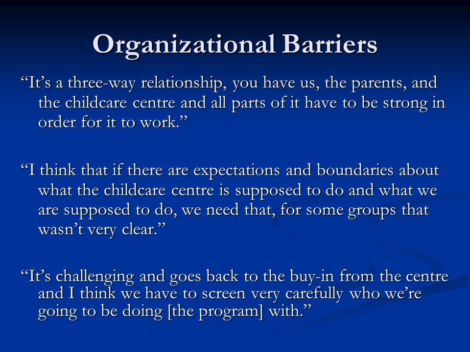 Organizational Barriers Its a three-way relationship, you have us, the parents, and the childcare centre and all parts of it have to be strong in order for it to work.