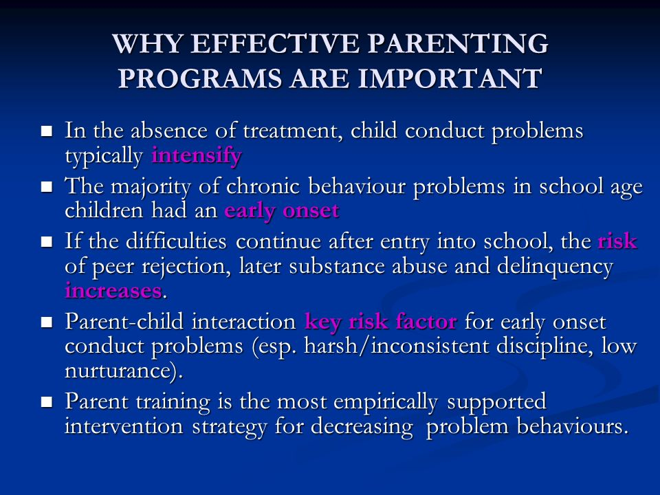 WHY EFFECTIVE PARENTING PROGRAMS ARE IMPORTANT In the absence of treatment, child conduct problems typically intensify In the absence of treatment, child conduct problems typically intensify The majority of chronic behaviour problems in school age children had an early onset The majority of chronic behaviour problems in school age children had an early onset If the difficulties continue after entry into school, the risk of peer rejection, later substance abuse and delinquency increases.