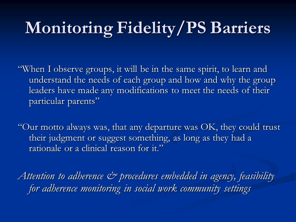 Monitoring Fidelity/PS Barriers When I observe groups, it will be in the same spirit, to learn and understand the needs of each group and how and why the group leaders have made any modifications to meet the needs of their particular parents Our motto always was, that any departure was OK, they could trust their judgment or suggest something, as long as they had a rationale or a clinical reason for it.