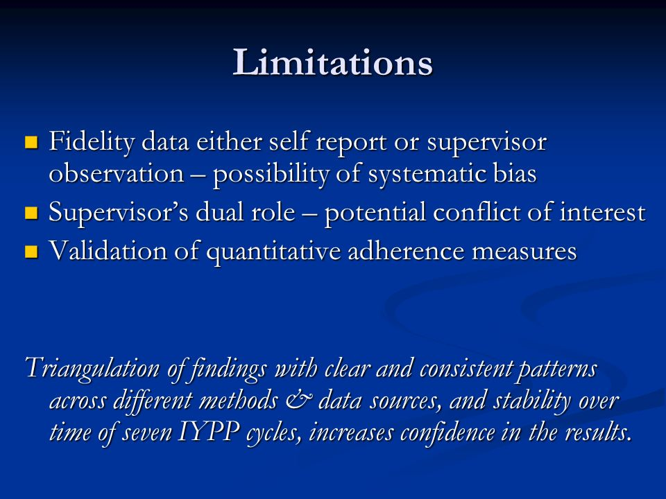 Limitations Fidelity data either self report or supervisor observation – possibility of systematic bias Fidelity data either self report or supervisor observation – possibility of systematic bias Supervisors dual role – potential conflict of interest Supervisors dual role – potential conflict of interest Validation of quantitative adherence measures Validation of quantitative adherence measures Triangulation of findings with clear and consistent patterns across different methods & data sources, and stability over time of seven IYPP cycles, increases confidence in the results.