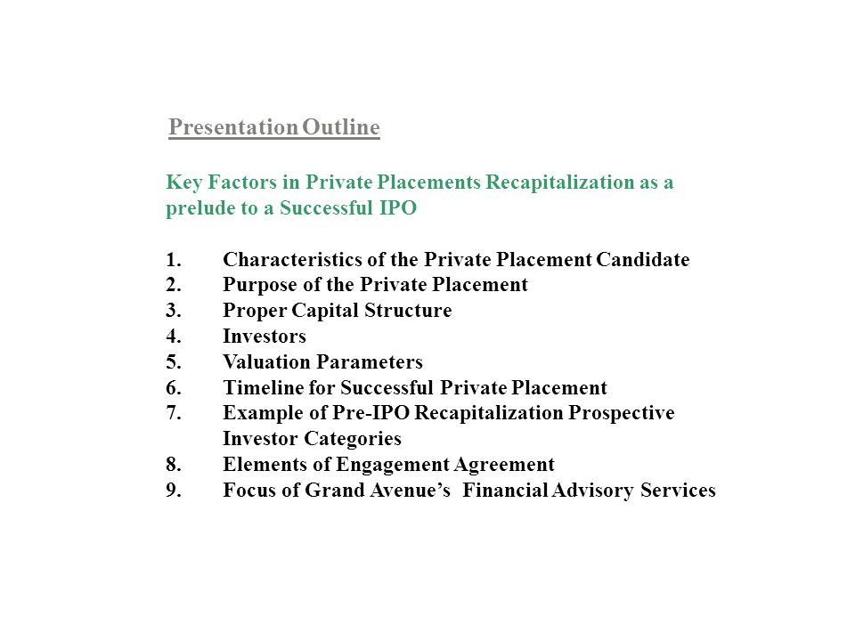 Presentation Outline Key Factors in Private Placements Recapitalization as a prelude to a Successful IPO 1.Characteristics of the Private Placement Candidate 2.Purpose of the Private Placement 3.Proper Capital Structure 4.Investors 5.Valuation Parameters 6.Timeline for Successful Private Placement 7.Example of Pre-IPO Recapitalization Prospective Investor Categories 8.Elements of Engagement Agreement 9.Focus of Grand Avenues Financial Advisory Services