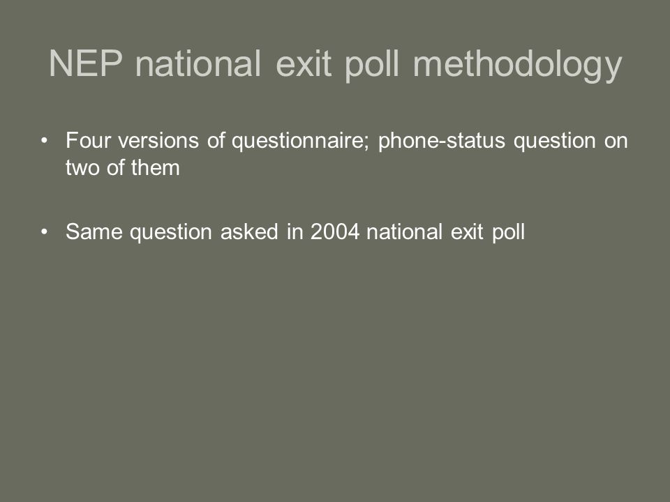 NEP national exit poll methodology Four versions of questionnaire; phone-status question on two of them Same question asked in 2004 national exit poll