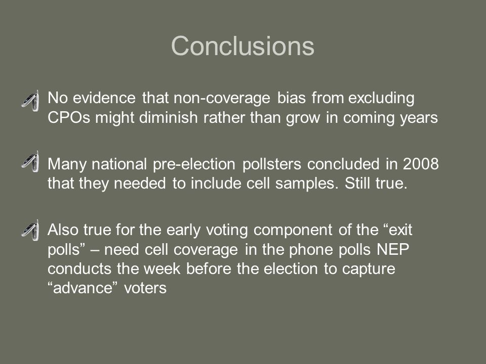 Conclusions No evidence that non-coverage bias from excluding CPOs might diminish rather than grow in coming years Many national pre-election pollsters concluded in 2008 that they needed to include cell samples.