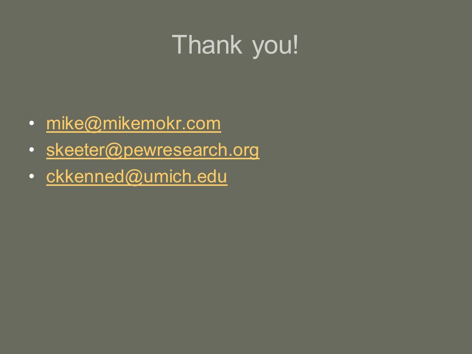 Thank you! mike@mikemokr.com skeeter@pewresearch.org ckkenned@umich.edu