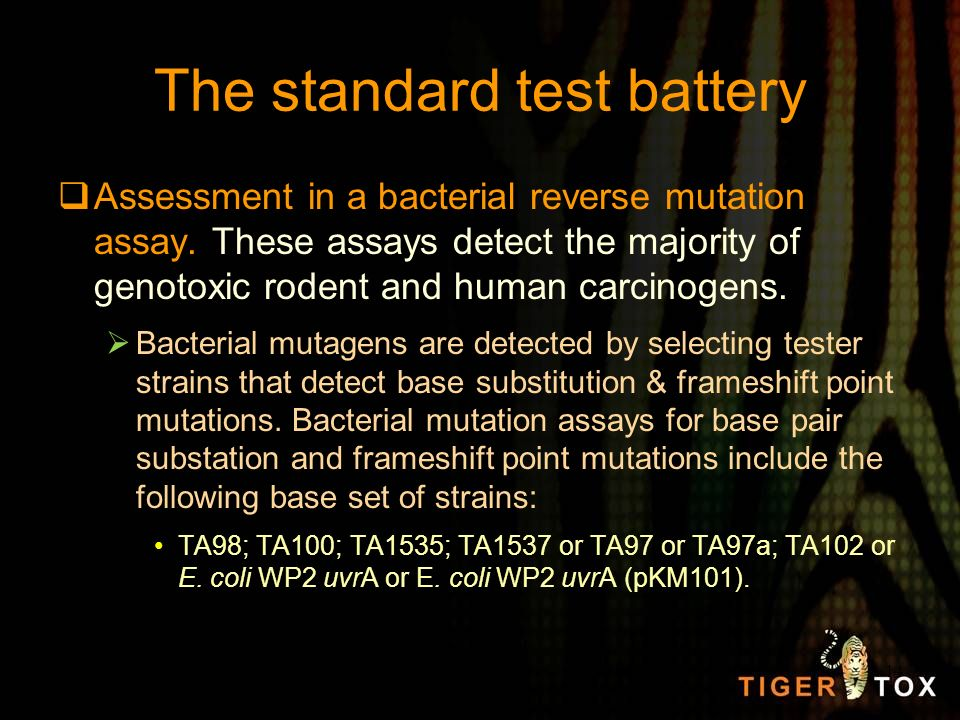 The standard test battery Assessment in a bacterial reverse mutation assay. These assays detect the majority of genotoxic rodent and human carcinogens