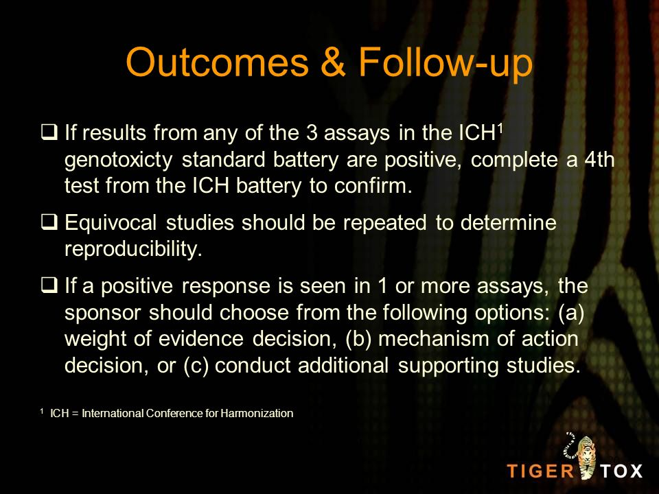 Outcomes & Follow-up If results from any of the 3 assays in the ICH 1 genotoxicty standard battery are positive, complete a 4th test from the ICH batt