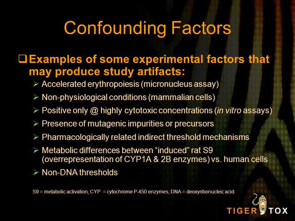 Confounding Factors Examples of some experimental factors that may produce study artifacts: Accelerated erythropoiesis (micronucleus assay) Non-physio