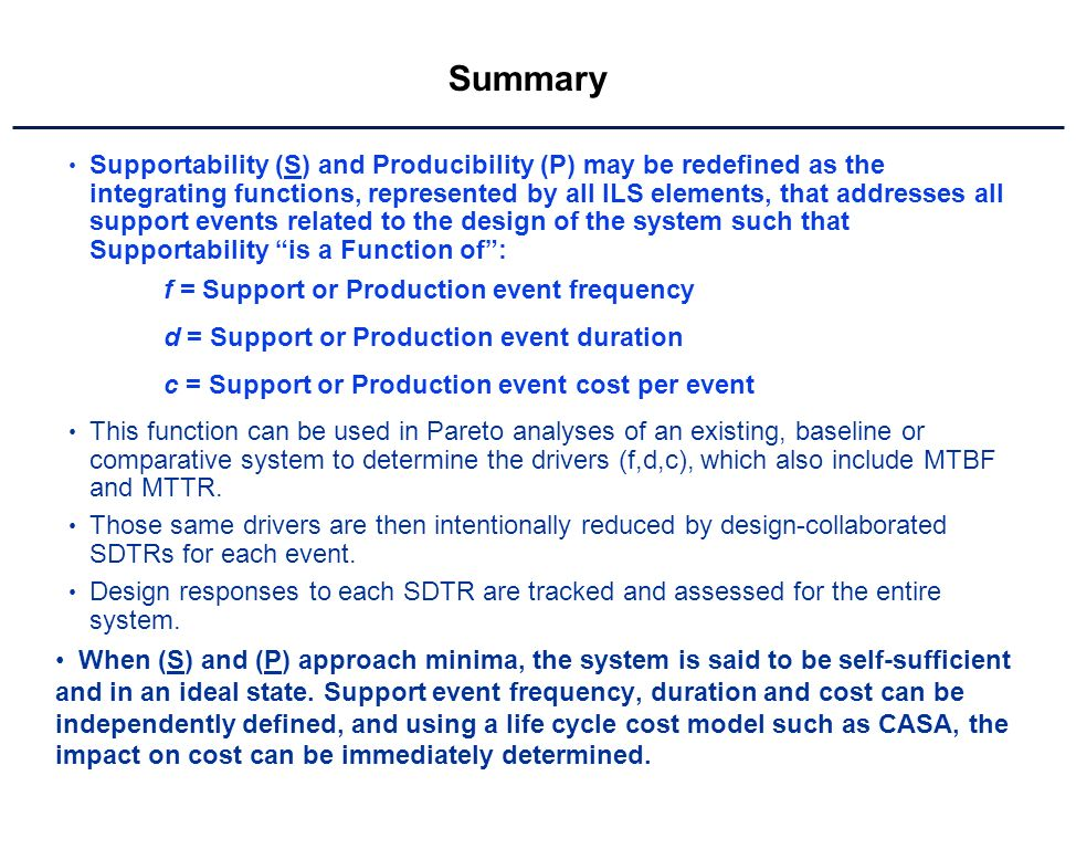 Summary Supportability (S) and Producibility (P) may be redefined as the integrating functions, represented by all ILS elements, that addresses all support events related to the design of the system such that Supportability is a Function of: f = Support or Production event frequency d = Support or Production event duration c = Support or Production event cost per event This function can be used in Pareto analyses of an existing, baseline or comparative system to determine the drivers (f,d,c), which also include MTBF and MTTR.