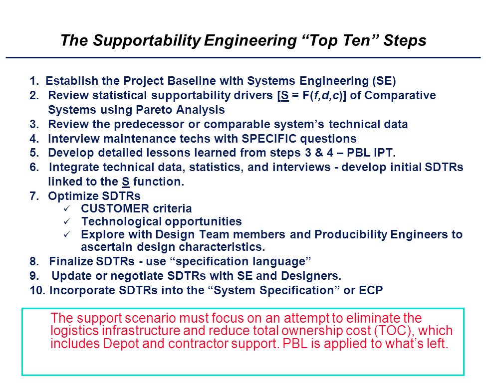 The Supportability Engineering Top Ten Steps 1.Establish the Project Baseline with Systems Engineering (SE) 2.Review statistical supportability drivers [S = F(f,d,c)] of Comparative Systems using Pareto Analysis 3.Review the predecessor or comparable systems technical data 4.Interview maintenance techs with SPECIFIC questions 5.Develop detailed lessons learned from steps 3 & 4 – PBL IPT.