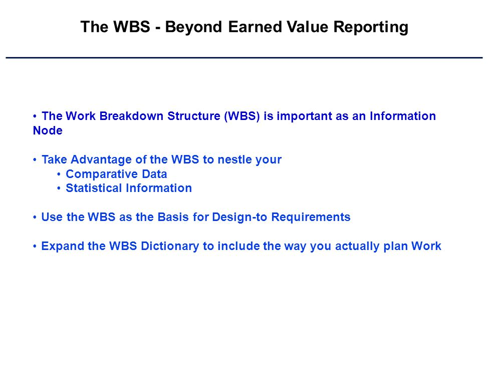 The WBS - Beyond Earned Value Reporting The Work Breakdown Structure (WBS) is important as an Information Node Take Advantage of the WBS to nestle your Comparative Data Statistical Information Use the WBS as the Basis for Design-to Requirements Expand the WBS Dictionary to include the way you actually plan Work