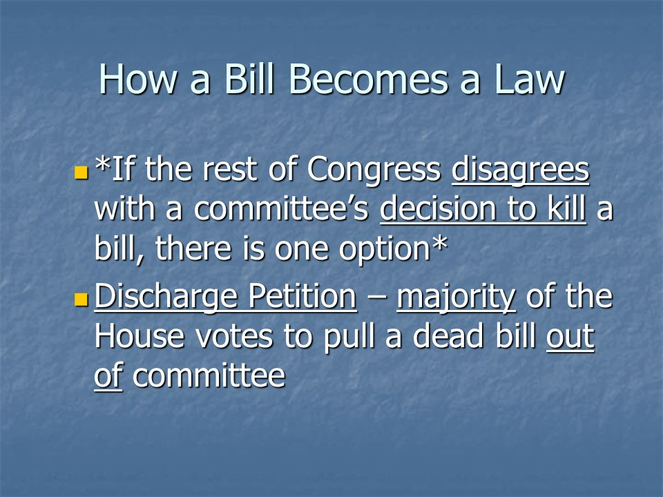 How a Bill Becomes a Law Step 5 – The House Step 5 – The House Sent back to full committee Sent back to full committee Committee can either Committee can either Send the bill to step 6 with ado pass recommendation Send the bill to step 6 with ado pass recommendation Or refuse to report the bill, thus killing it Or refuse to report the bill, thus killing it