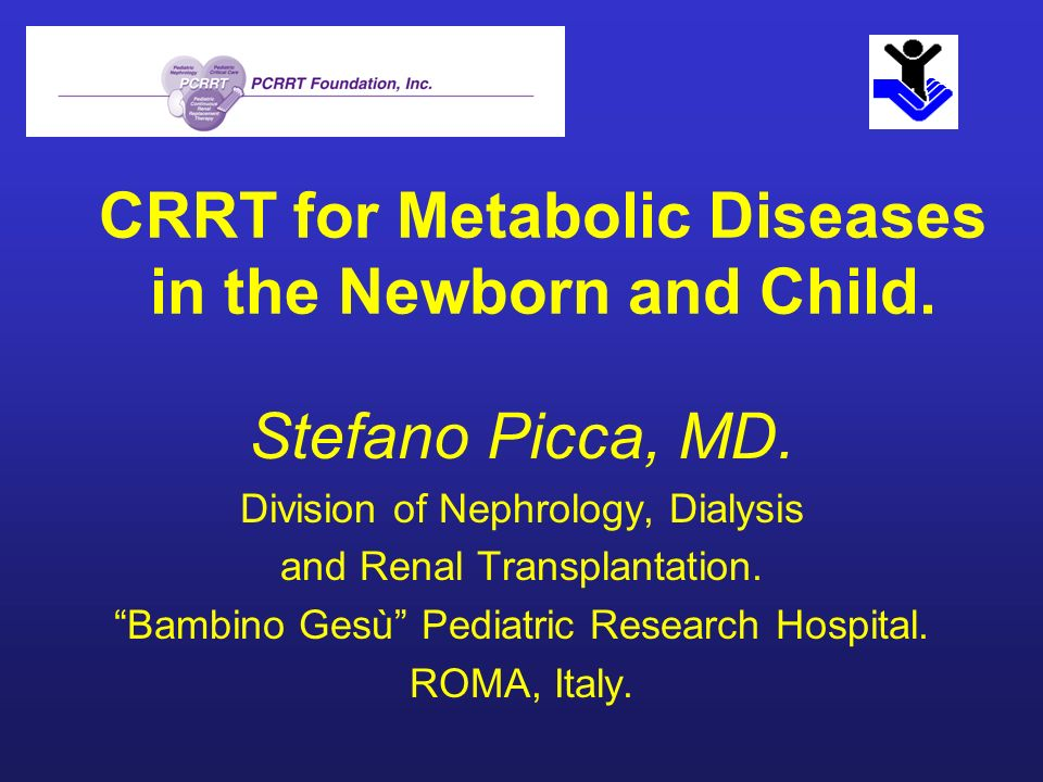 CRRT for Metabolic Diseases in the Newborn and Child. Stefano Picca, MD. Division of Nephrology, Dialysis and Renal Transplantation. Bambino Gesù Pedi