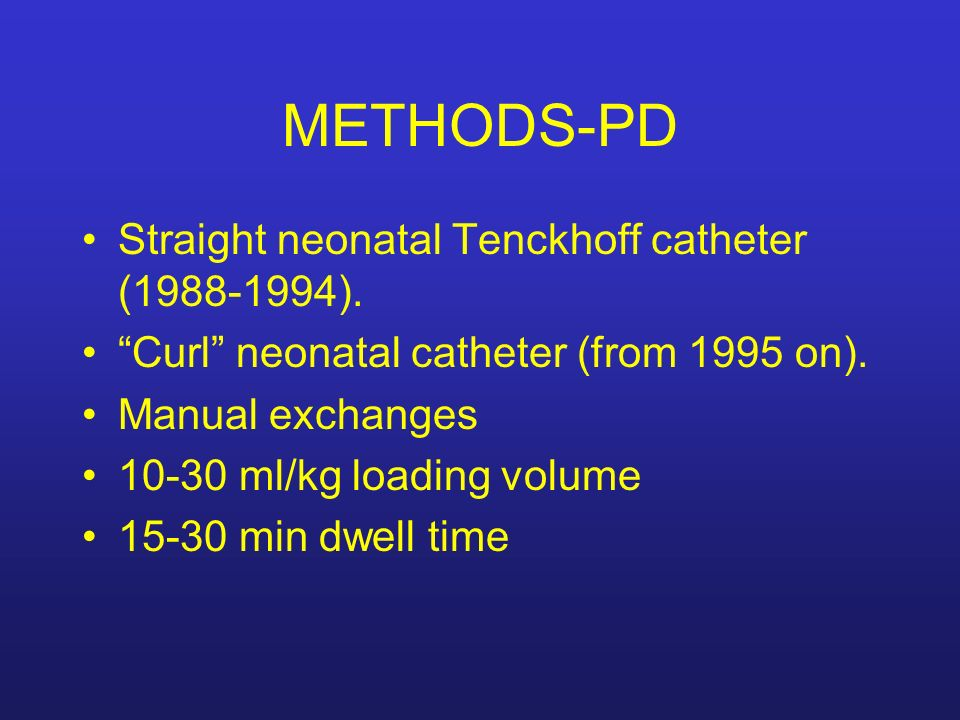 METHODS-PD Straight neonatal Tenckhoff catheter (1988-1994). Curl neonatal catheter (from 1995 on). Manual exchanges 10-30 ml/kg loading volume 15-30