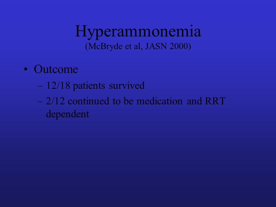 Outcome –12/18 patients survived –2/12 continued to be medication and RRT dependent Hyperammonemia (McBryde et al, JASN 2000)