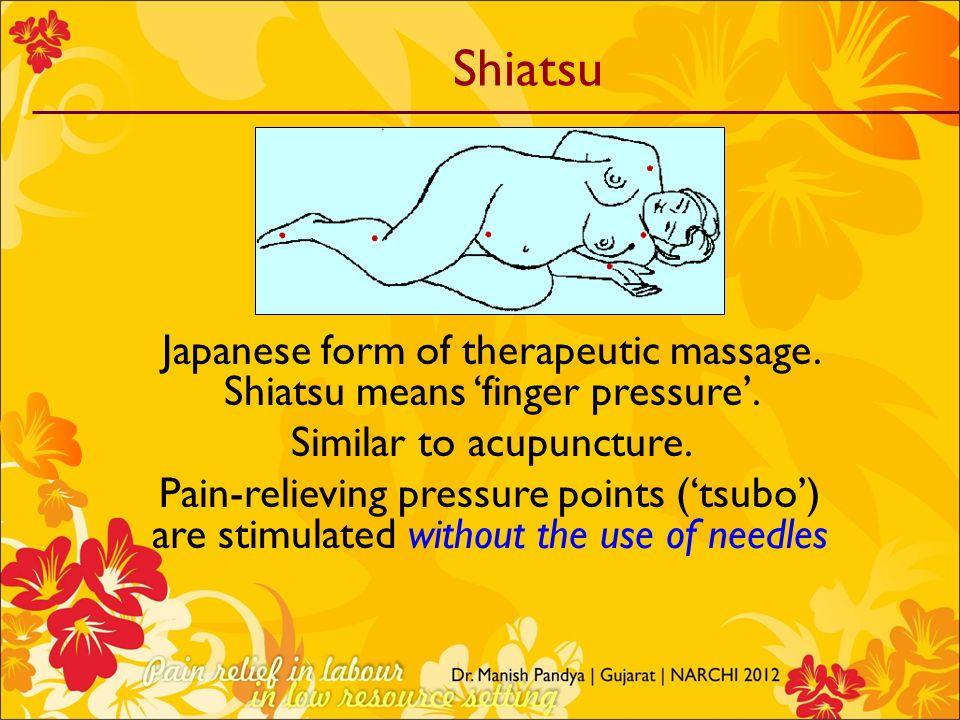 Shiatsu Japanese form of therapeutic massage. Shiatsu means finger pressure. Similar to acupuncture. Pain-relieving pressure points (tsubo) are stimul