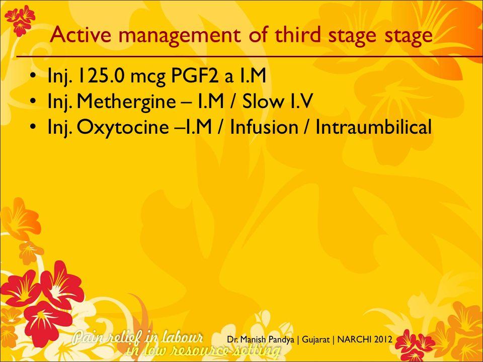 Active management of third stage stage Inj. 125.0 mcg PGF2 a I.M Inj. Methergine – I.M / Slow I.V Inj. Oxytocine –I.M / Infusion / Intraumbilical