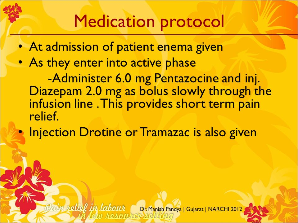 Medication protocol At admission of patient enema given As they enter into active phase -Administer 6.0 mg Pentazocine and inj. Diazepam 2.0 mg as bol