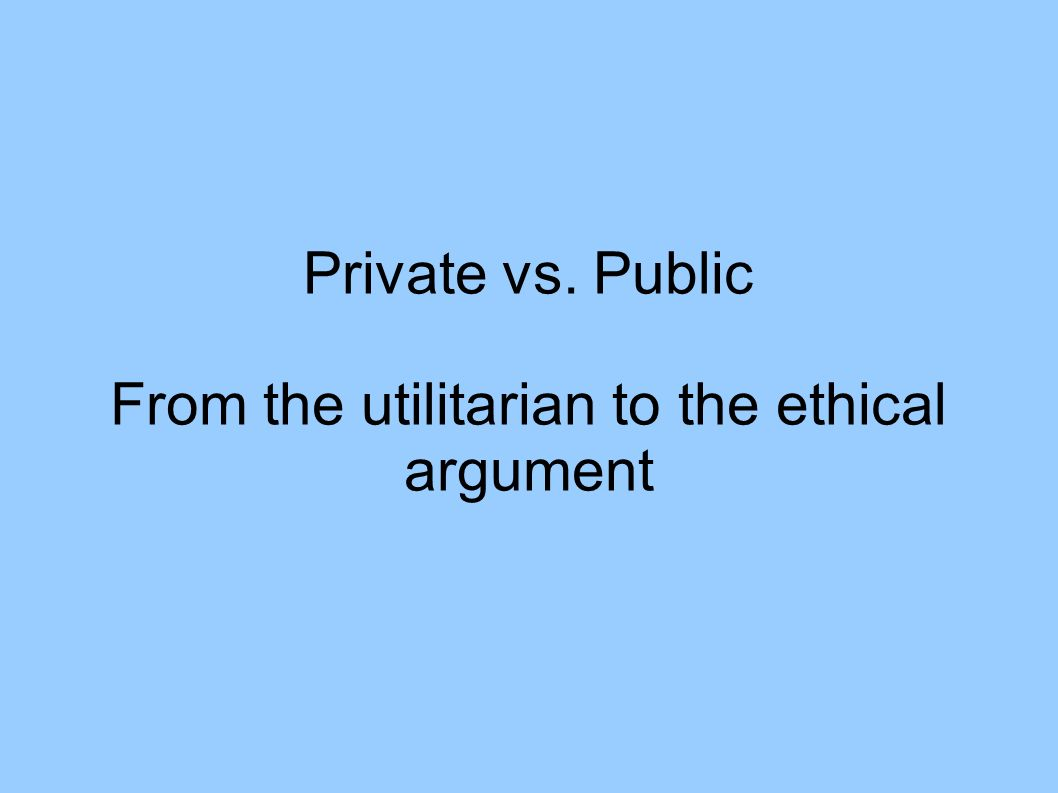 Private vs. Public From the utilitarian to the ethical argument