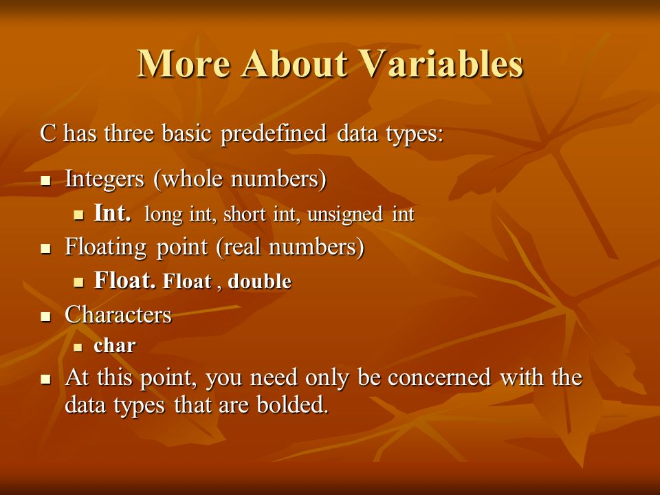 More About Variables C has three basic predefined data types: Integers (whole numbers) Integers (whole numbers) Int. long int, short int, unsigned int