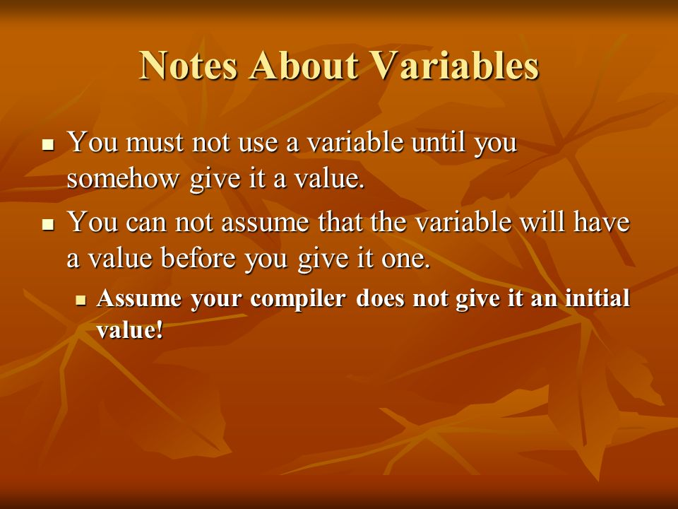 Notes About Variables You must not use a variable until you somehow give it a value. You must not use a variable until you somehow give it a value. Yo