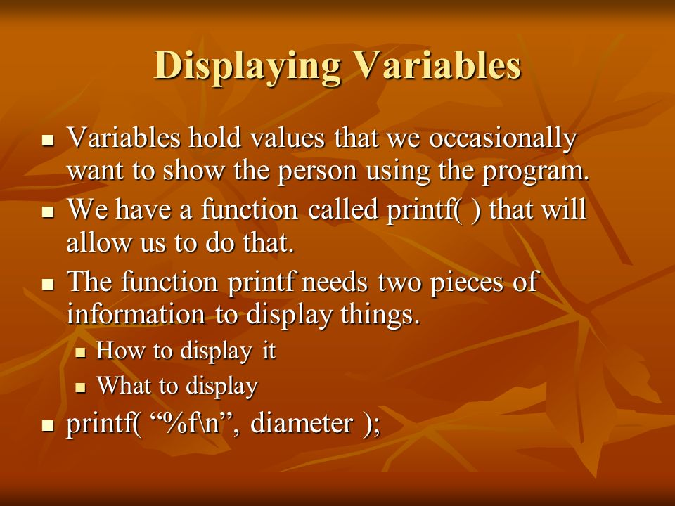 Displaying Variables Variables hold values that we occasionally want to show the person using the program. Variables hold values that we occasionally