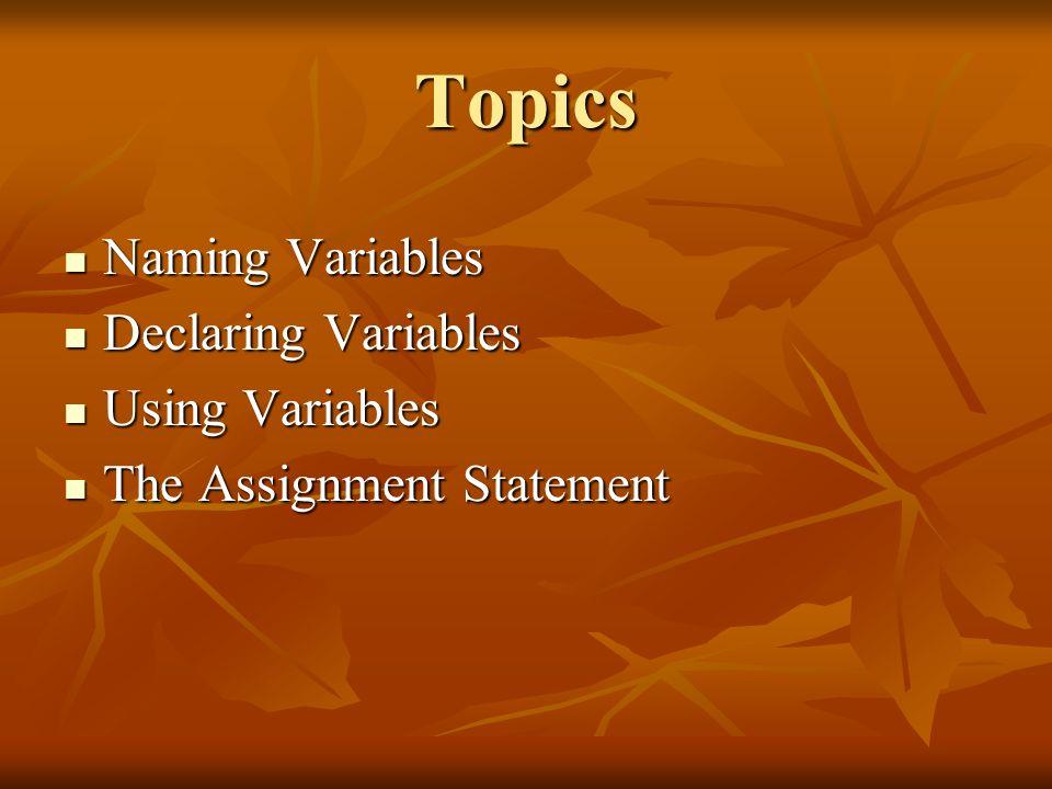 Topics Naming Variables Naming Variables Declaring Variables Declaring Variables Using Variables Using Variables The Assignment Statement The Assignme
