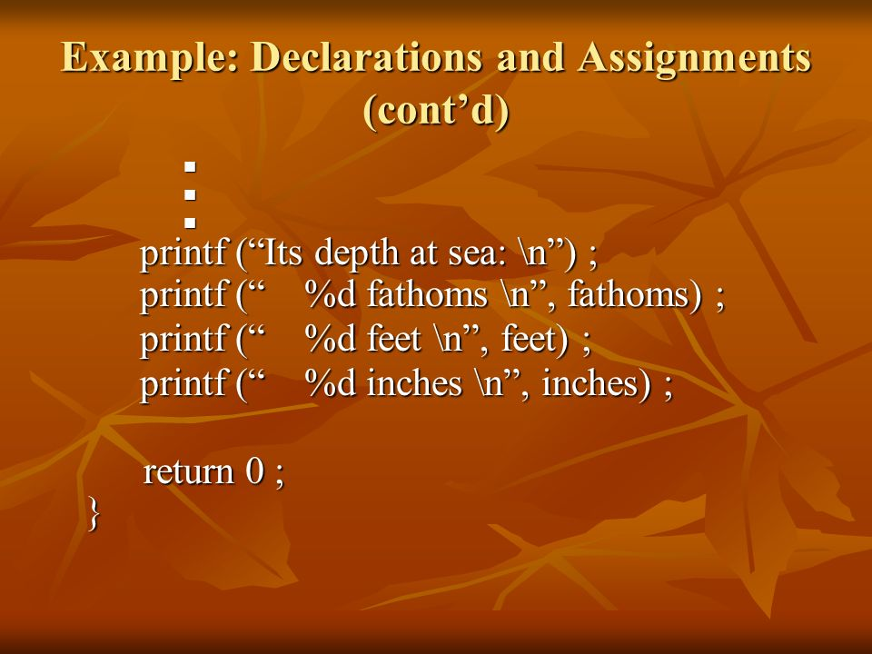 Example: Declarations and Assignments (contd) printf (Its depth at sea: \n) ; printf (Its depth at sea: \n) ; printf ( %d fathoms \n, fathoms) ; print