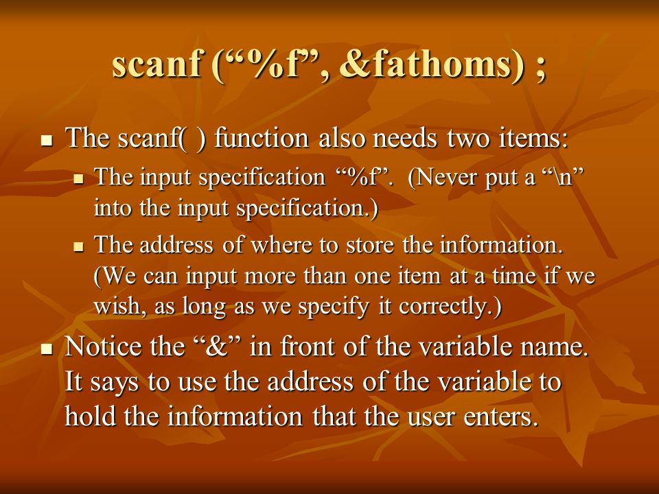 scanf (%f, &fathoms) ; The scanf( ) function also needs two items: The scanf( ) function also needs two items: The input specification %f. (Never put