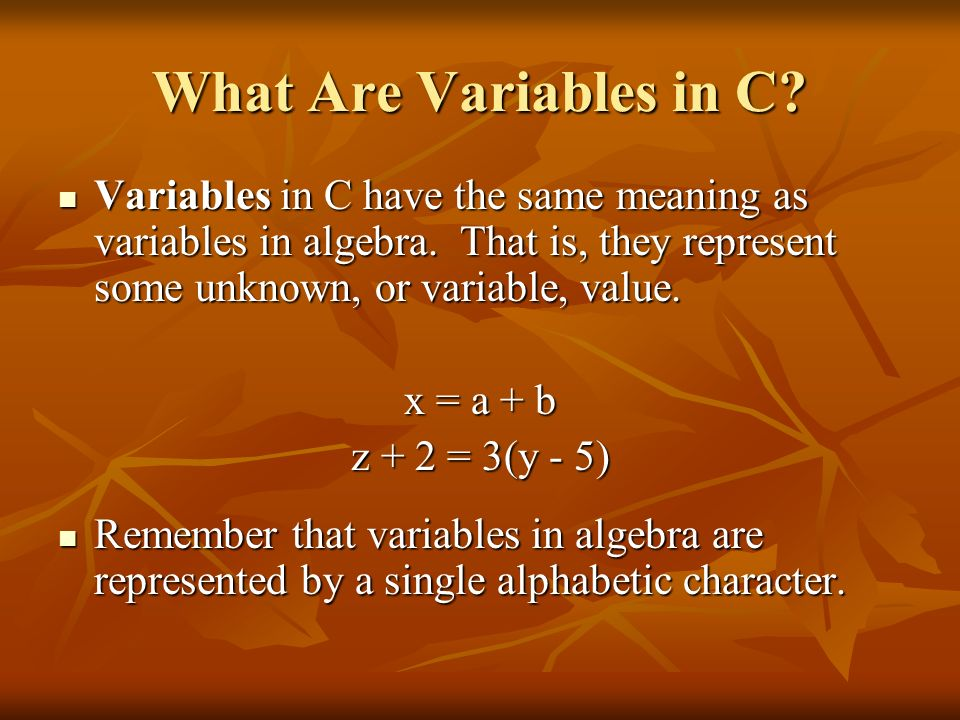 What Are Variables in C? Variables in C have the same meaning as variables in algebra. That is, they represent some unknown, or variable, value. Varia