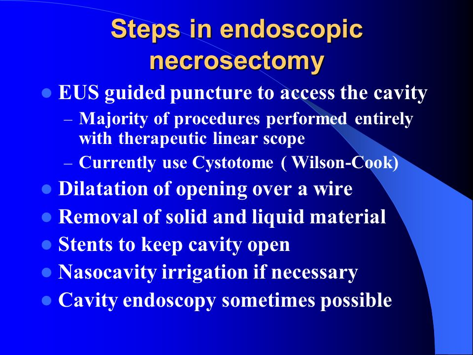 Steps in endoscopic necrosectomy EUS guided puncture to access the cavity – Majority of procedures performed entirely with therapeutic linear scope –